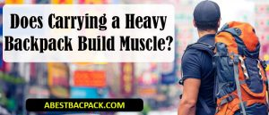 Does Carrying a Heavy Backpack Build Muscle