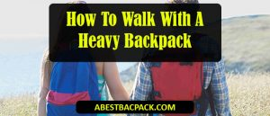 How To Walk With A Heavy Backpack
