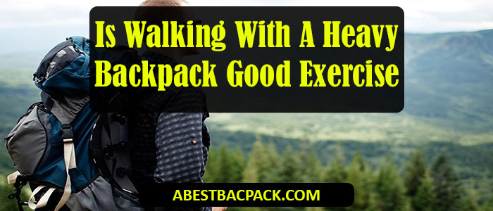 Is Walking With A Heavy Backpack Good Exercise